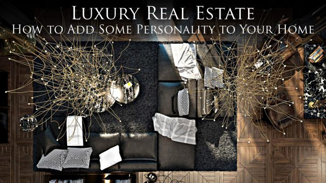 Luxury Real Estate - How to Add Some Personality to Your Home
