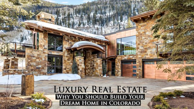 Luxury Real Estate - Why You Should Build Your Dream Home in Colorado