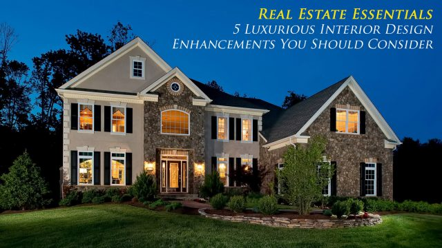 Real Estate Essentials - 5 Luxurious Interior Design Enhancements You Should Consider