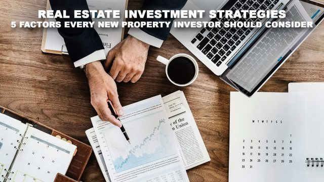 Real Estate Investment Strategies - 5 Factors Every New Property Investor Should Consider