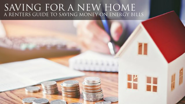 Saving for a New Home - A Renters Guide to Saving Money on Energy Bills