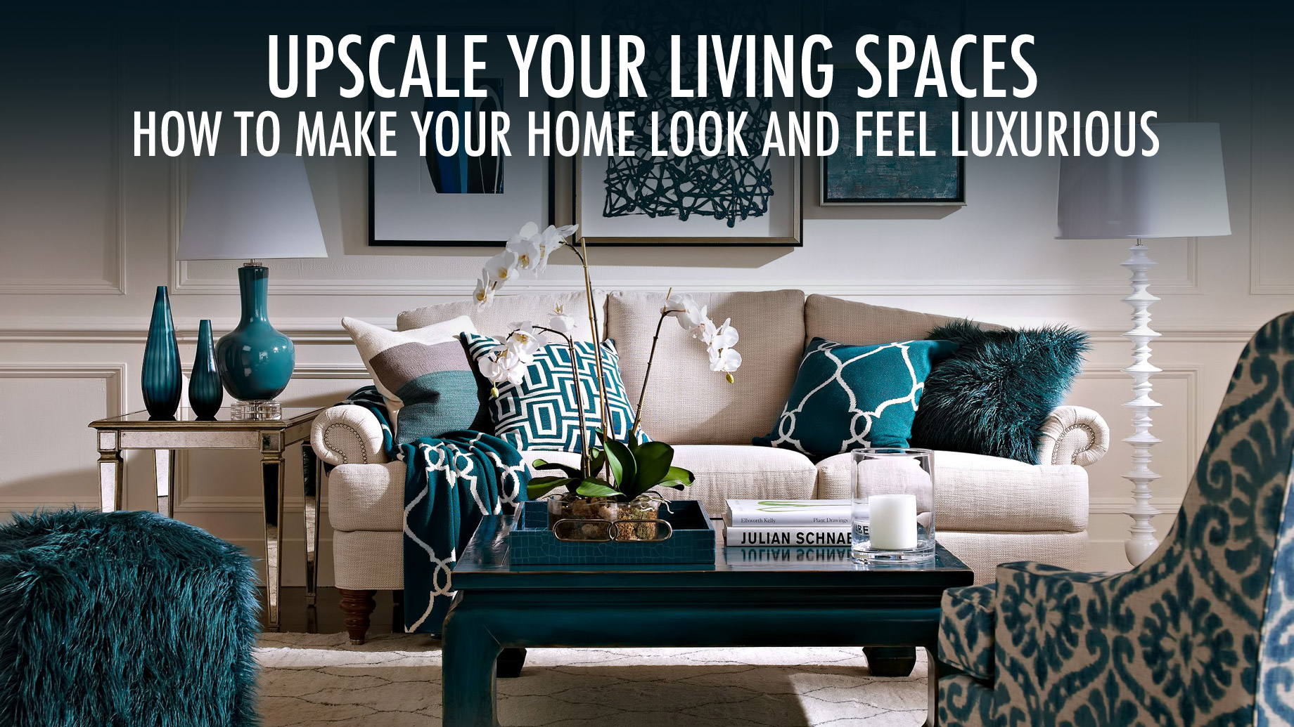 Upscale Your Living Spaces - How to Make Your Home Look and Feel Luxurious