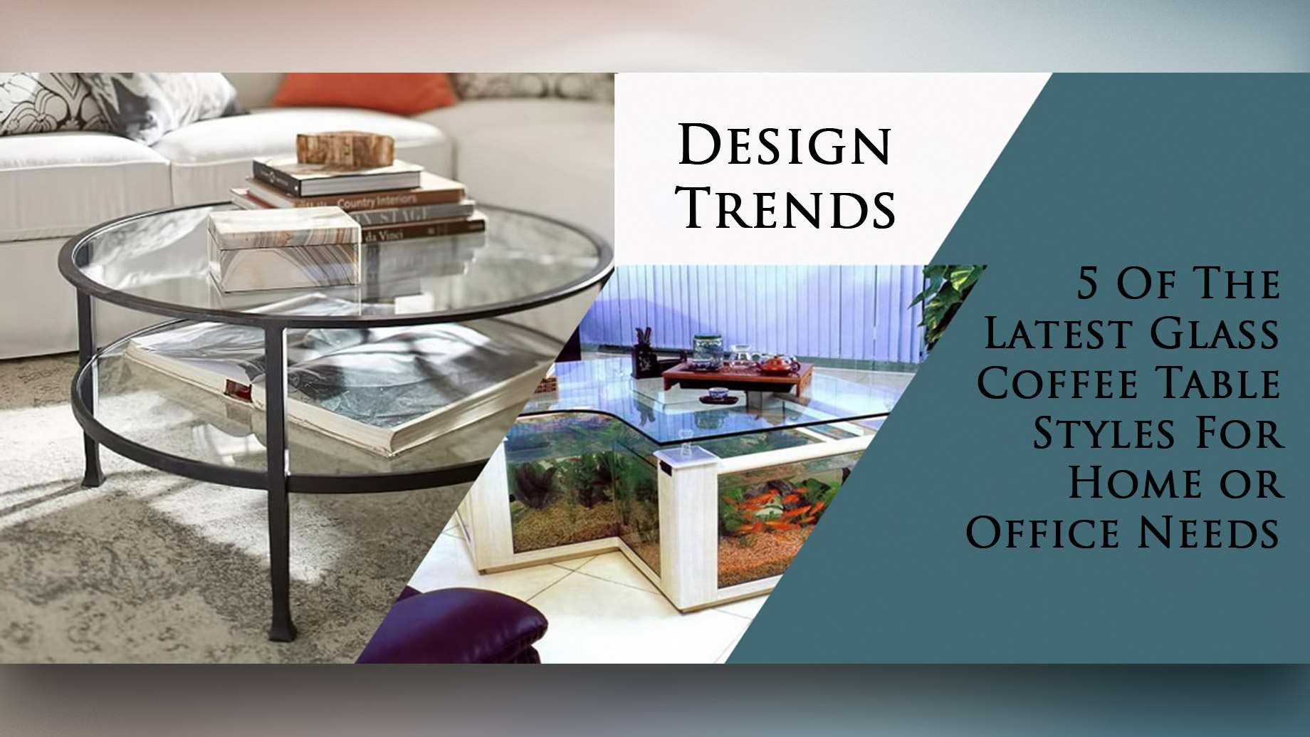 Design Trends - 5 Of The Latest Glass Coffee Table Styles For Home or Office Needs