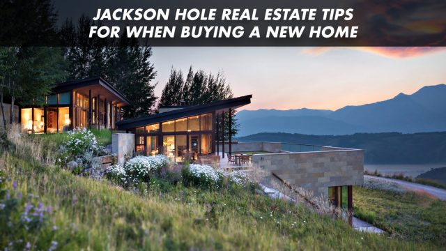 Jackson Hole Real Estate Tips for When Buying a New Home