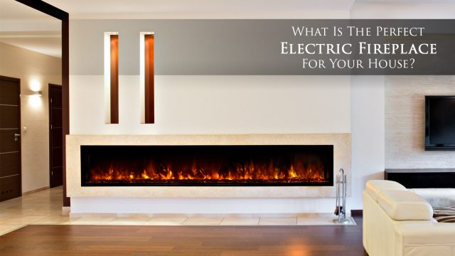 What Is The Perfect Electric Fireplace For Your House?