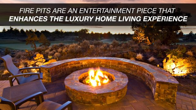 Fire Pits Are An Entertainment Piece That Enhances The Luxury Home Living Experience