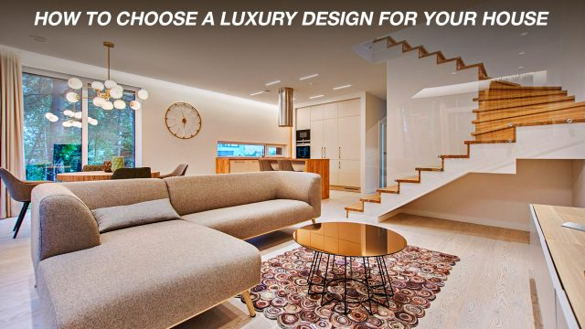 How To Choose a Luxury Design For Your House