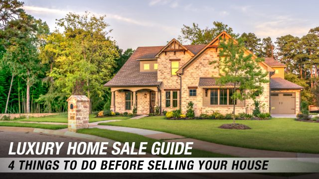 Luxury Home Sale Guide - 4 Things To Do Before Selling Your House