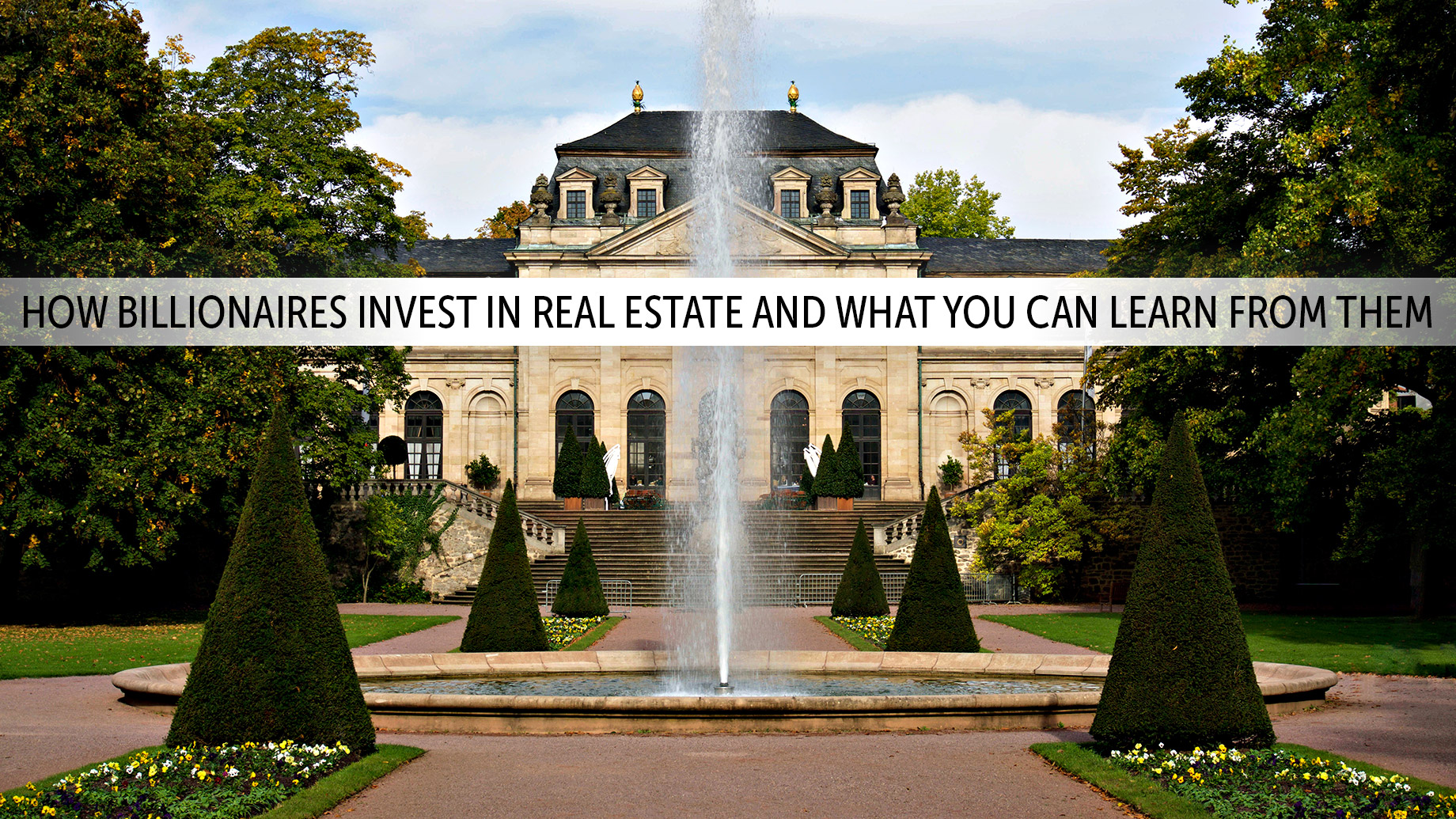 How Billionaires Invest in Real Estate and What You Can Learn from Them