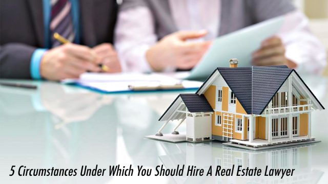 5 Circumstances Under Which You Should Hire A Real Estate Lawyer