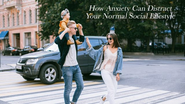 How Anxiety Can Distract Your Normal Social Lifestyle
