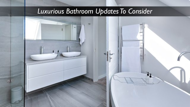 Interior Design - Luxurious Bathroom Updates To Consider