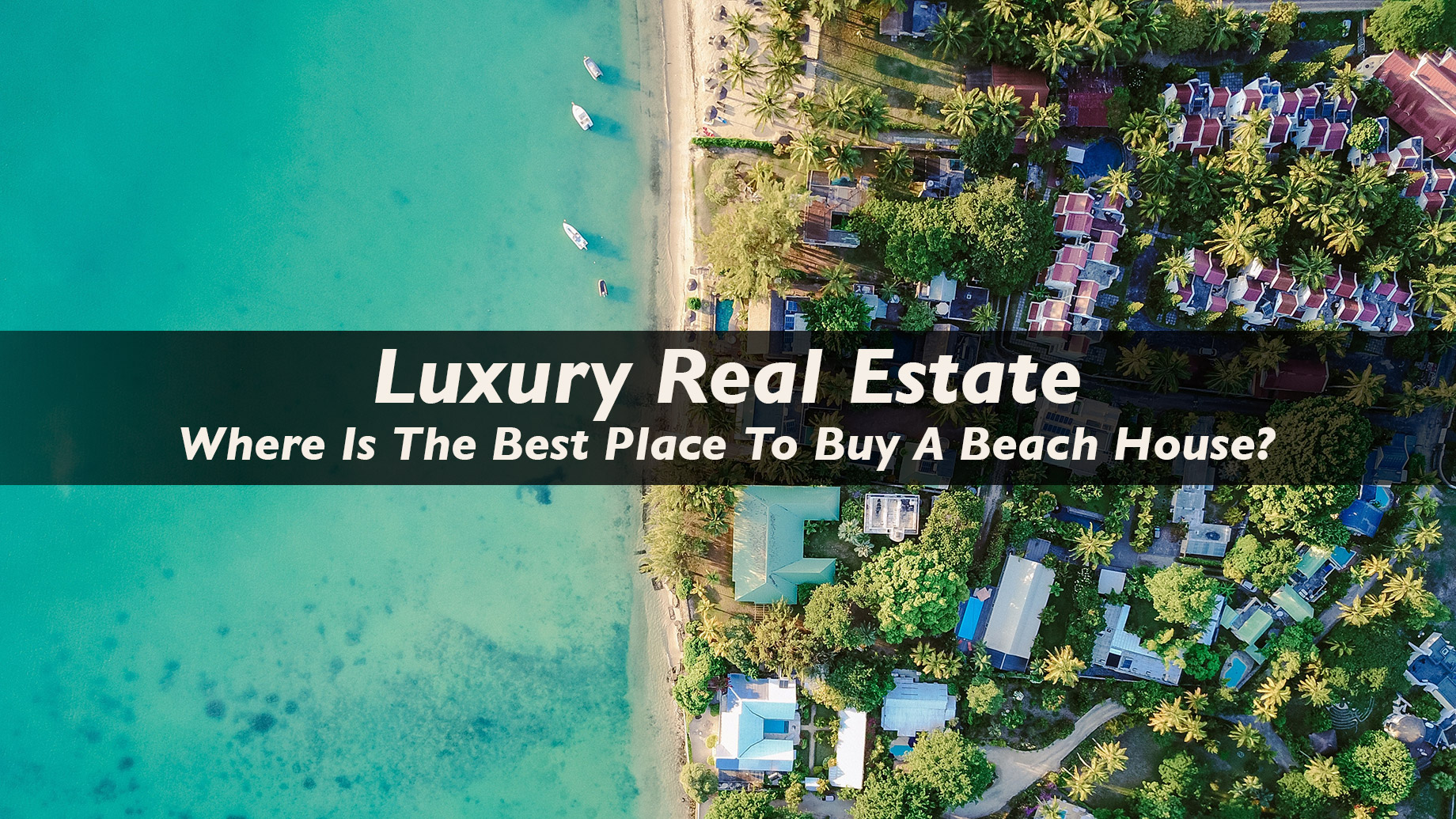 Luxury Real Estate - Where Is The Best Place To Buy A Beach House?