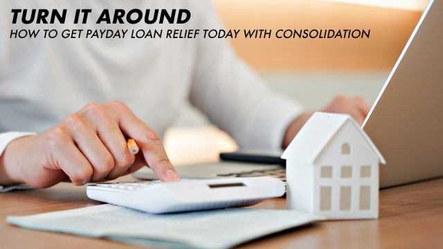 Turn It Around - How to Get Payday Loan Relief Today with Consolidation