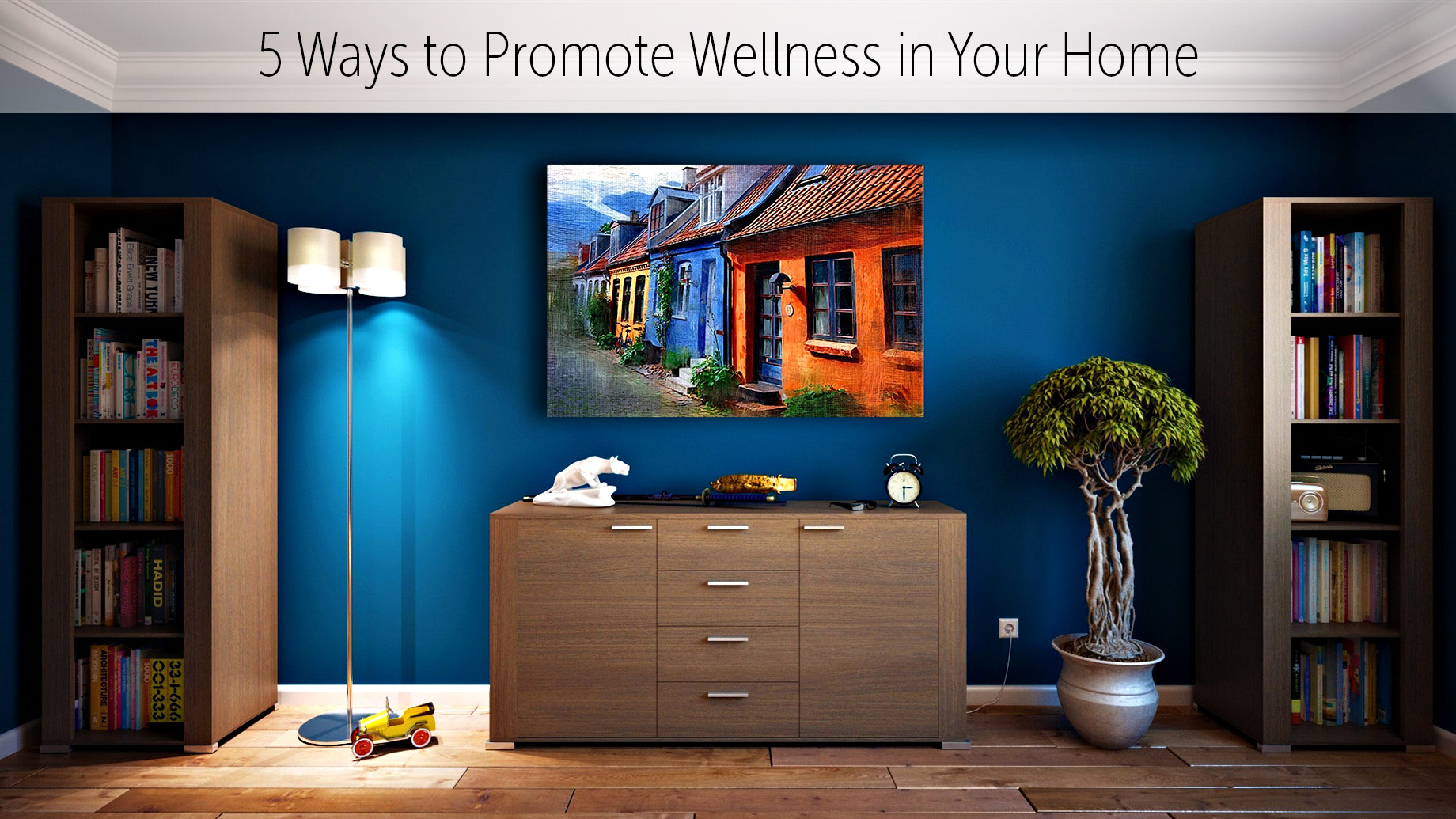 Luxury Living - 5 Ways to Promote Wellness in Your Home