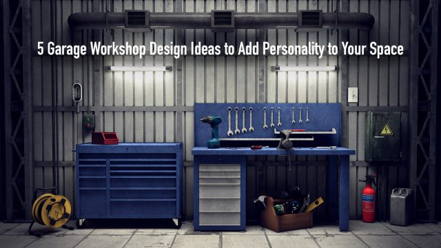 5 Garage Workshop Design Ideas to Add Personality to Your Space