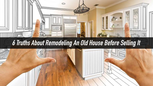 Make It Well Before You Sell? 6 Truths About Remodeling An Old House Before Selling It