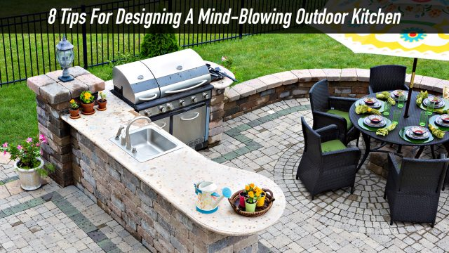 8 Tips For Designing A Mind-Blowing Outdoor Kitchen