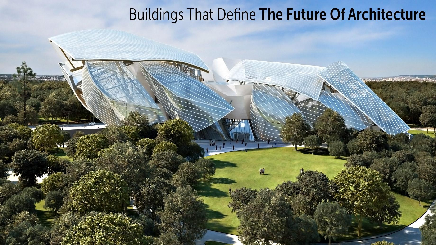 Buildings that Define the Future of Architecture - The Foundation Louis Vuitton - Paris, France