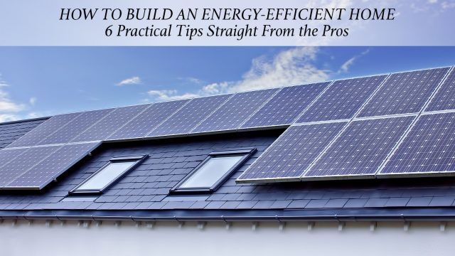 How to Build an Energy-Efficient Home - 6 Practical Tips Straight From the Pros