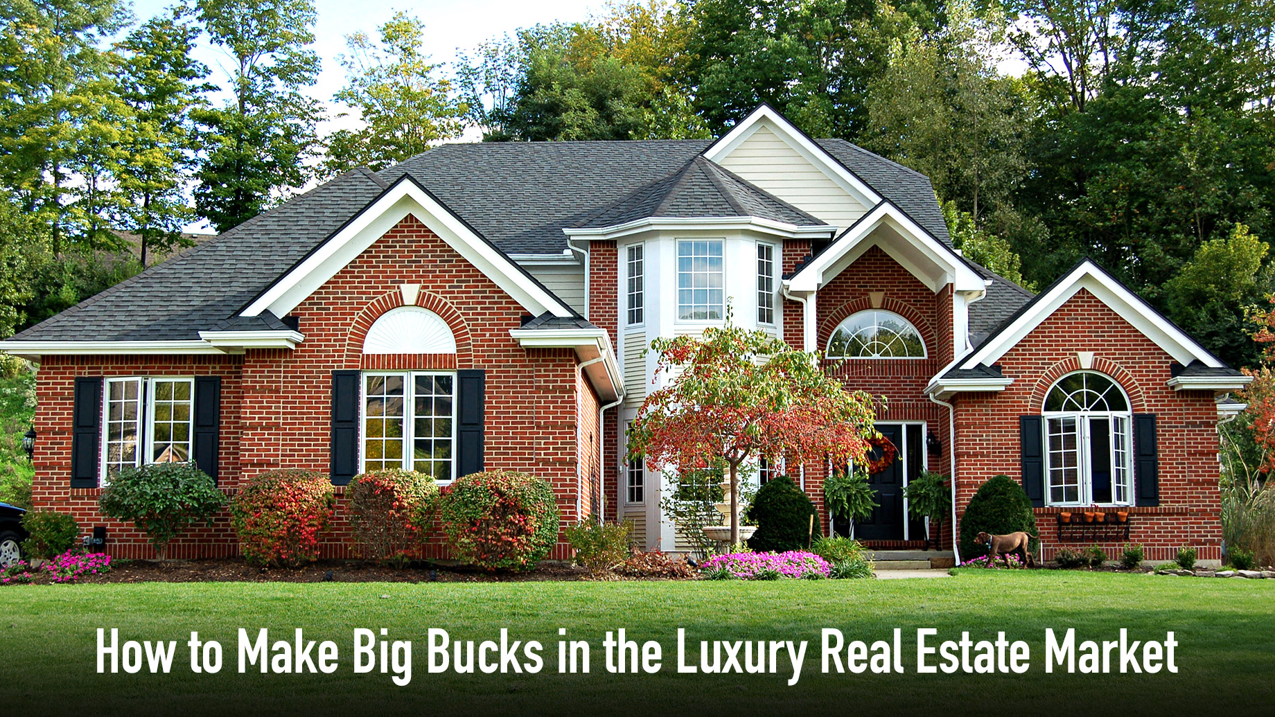 How to Make Big Bucks in the Luxury Real Estate Market