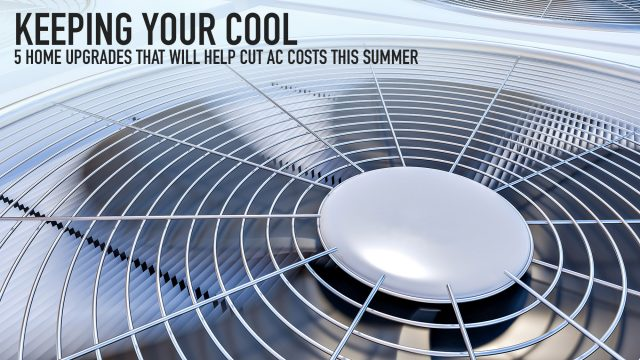 Keeping Your Cool - 5 Home Upgrades That Will Help Cut AC Costs This Summer