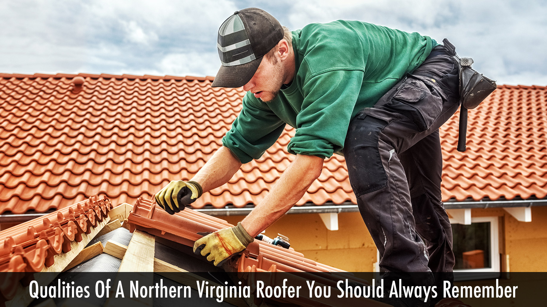 Qualities Of A Northern Virginia Roofer You Should Always Remember