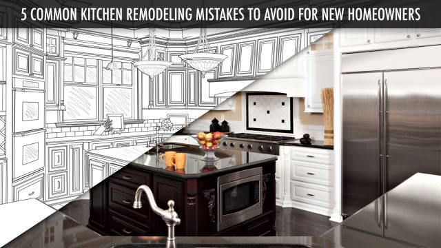 5 Common Kitchen Remodeling Mistakes to Avoid for New Homeowners