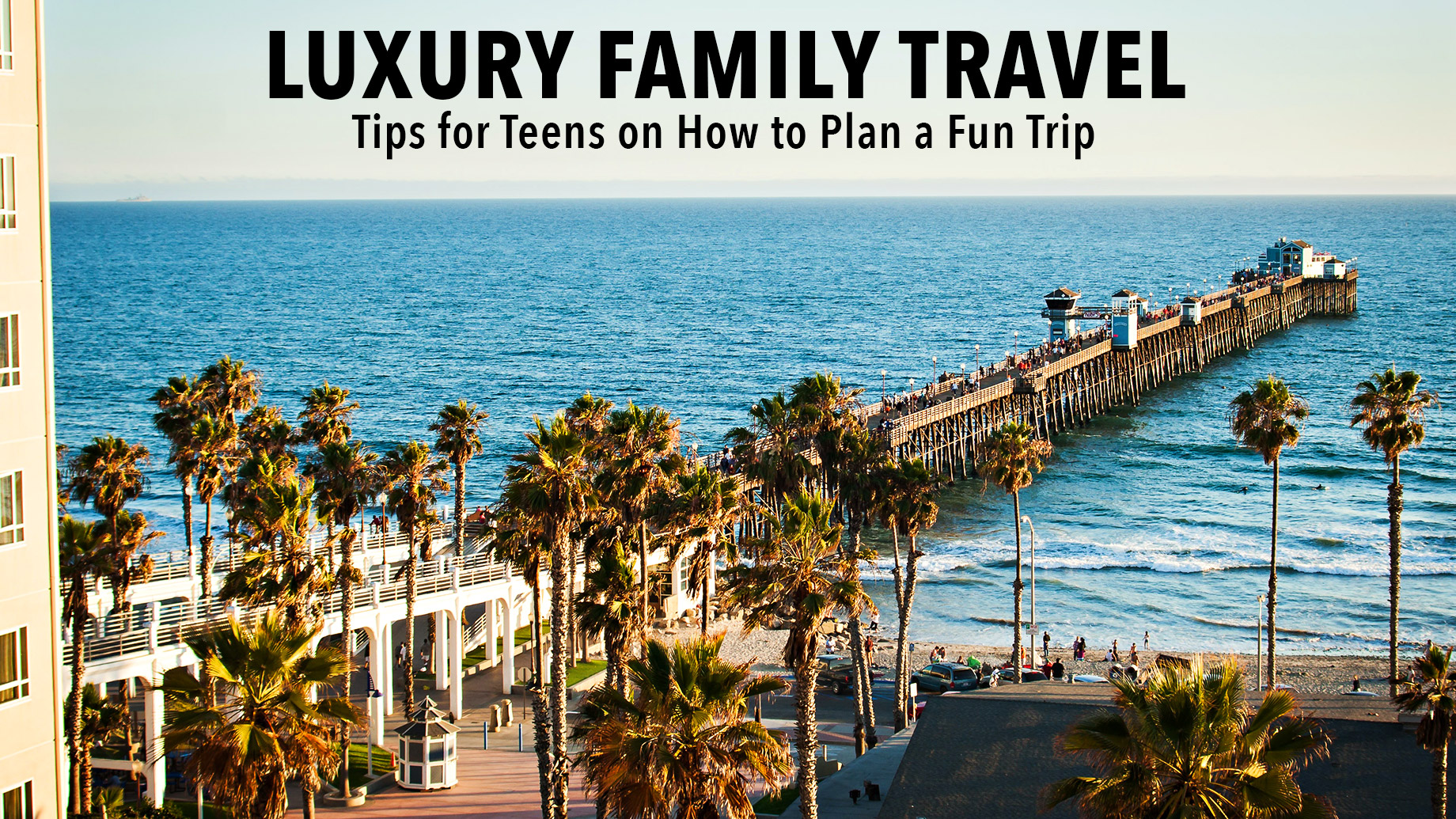 Luxury Family Travel - Tips for Teens on How to Plan a Fun Trip