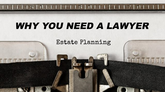 Why You Need A Lawyer For Estate Planning