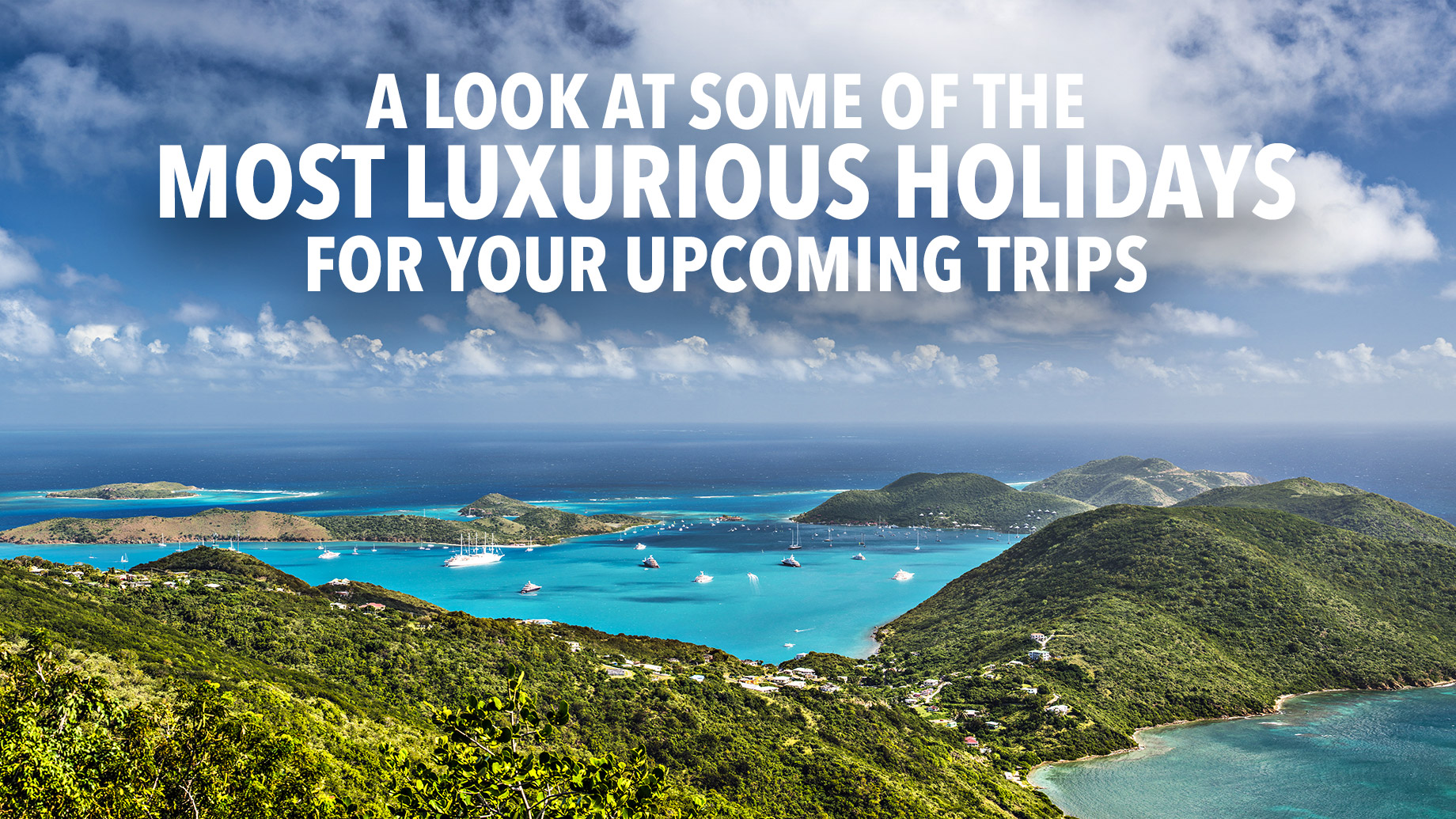 A Look At Some Of The Most Luxurious Holidays For Your Upcoming Trips