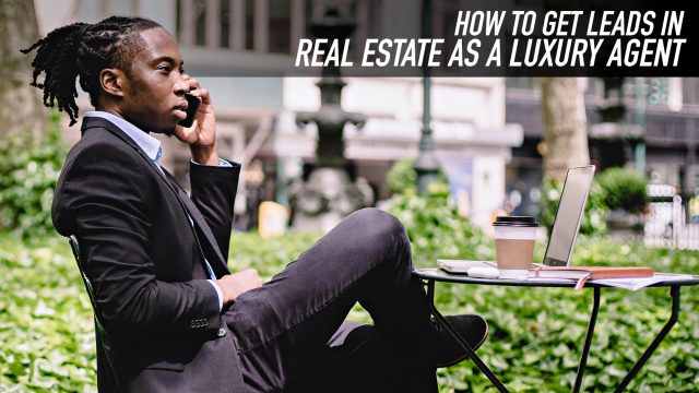 How to Get Leads in Real Estate as a Luxury Agent