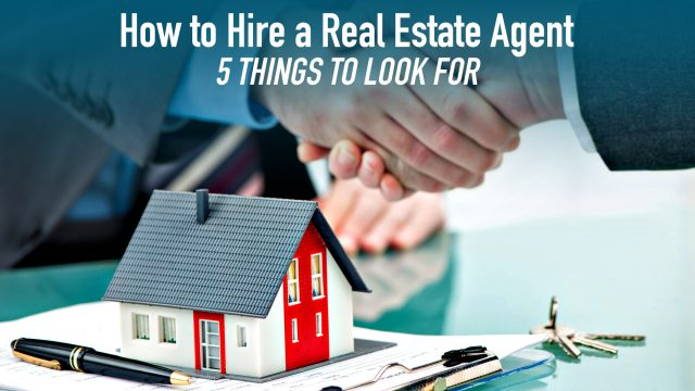 How to Hire a Real Estate Agent: 5 Things to Look For