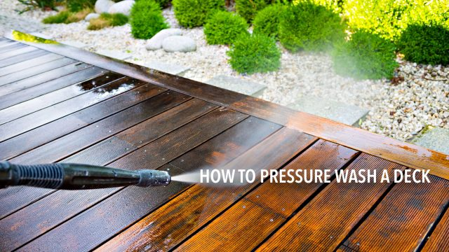 How to Pressure Wash a Deck - The Key Steps to Take