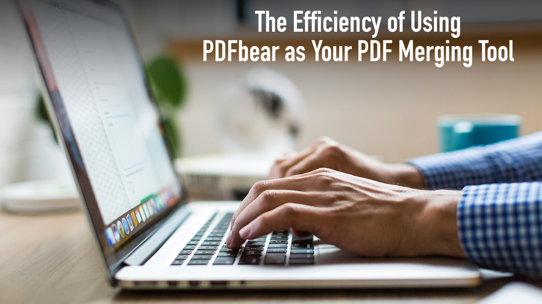 The Efficiency of Using PDFbear as Your PDF Merging Tool