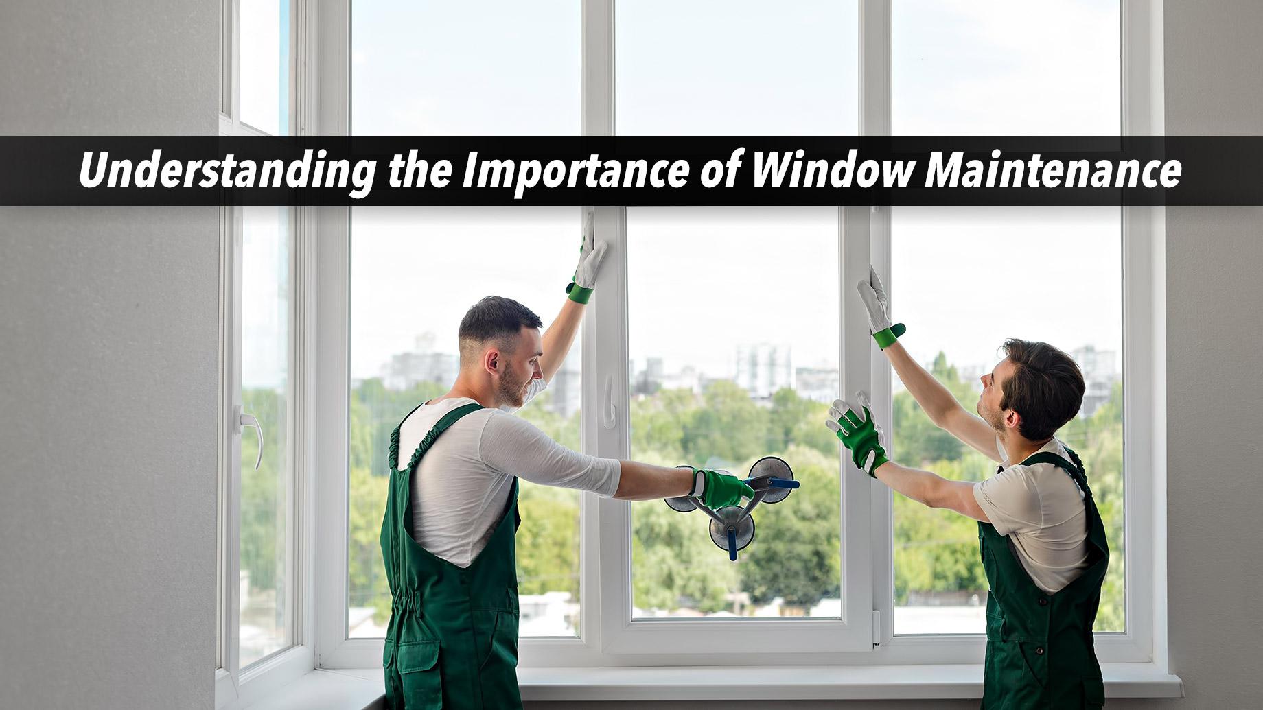Understanding the Importance of Window Maintenance
