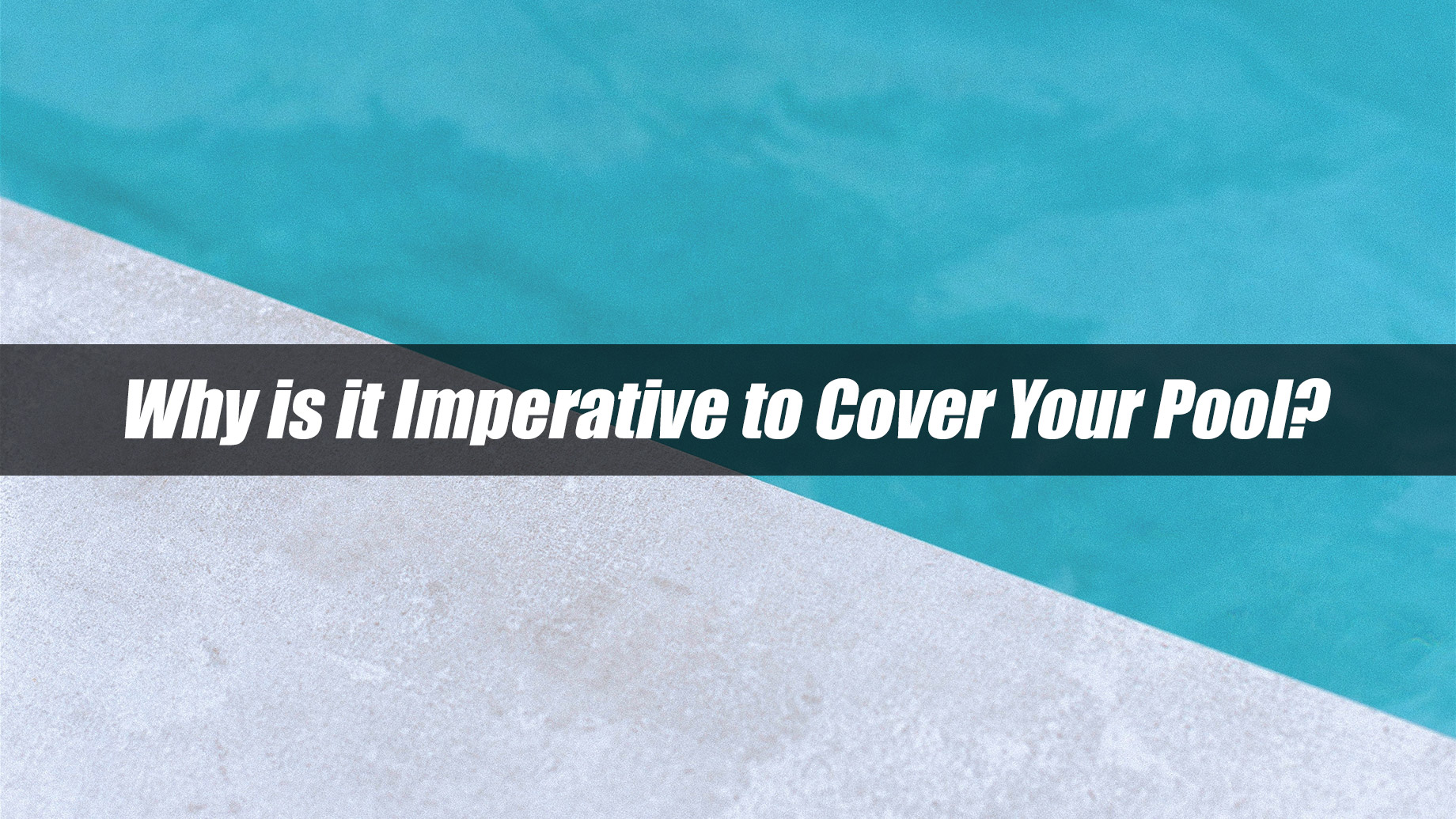 Why is it Imperative to Cover Your Pool?