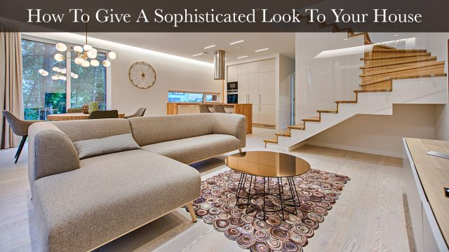 How To Give A Sophisticated Look To Your House