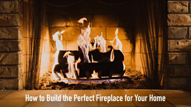 How to Build the Perfect Fireplace for Your Home