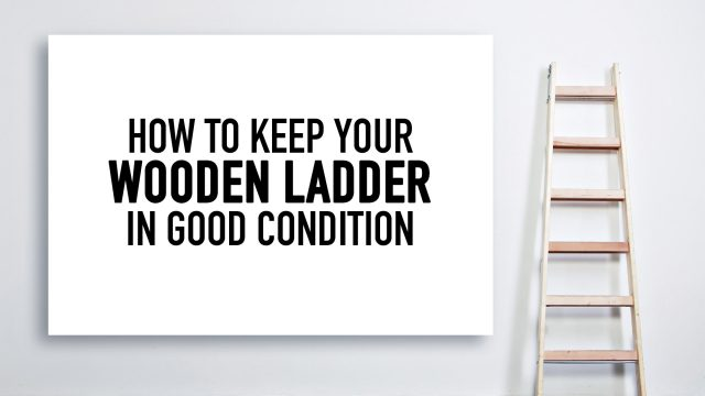 How to Keep Your Wooden Ladder in Good Condition