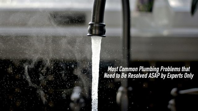 Most Common Plumbing Problems that Need to Be Resolved ASAP by Experts Only