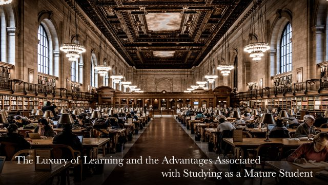 The Luxury of Learning and the Advantages Associated with Studying as a Mature Student