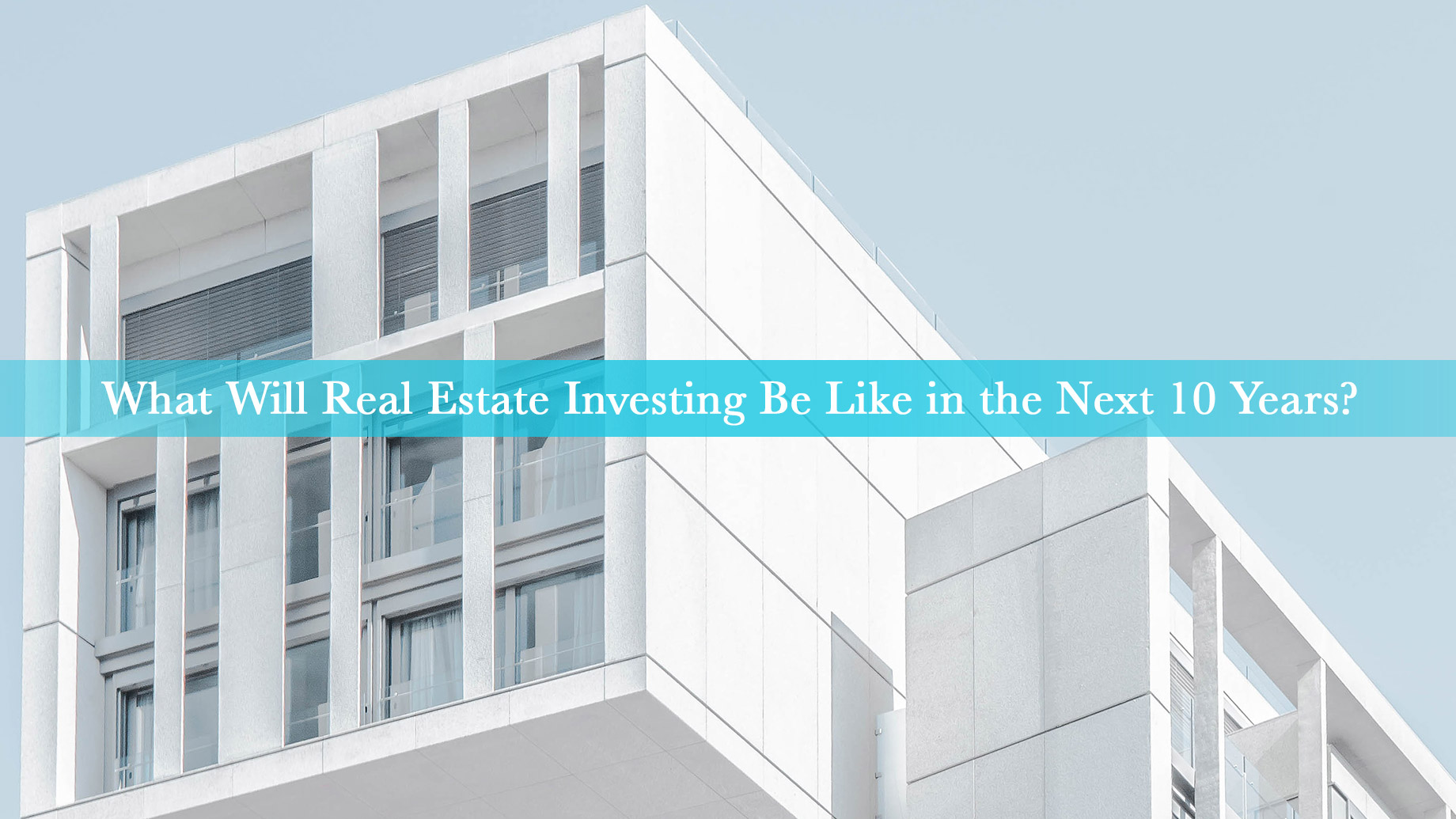 What Will Real Estate Investing Be Like in the Next 10 Years?