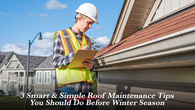 3 Smart & Simple Roof Maintenance Tips You Should Do Before Winter Season
