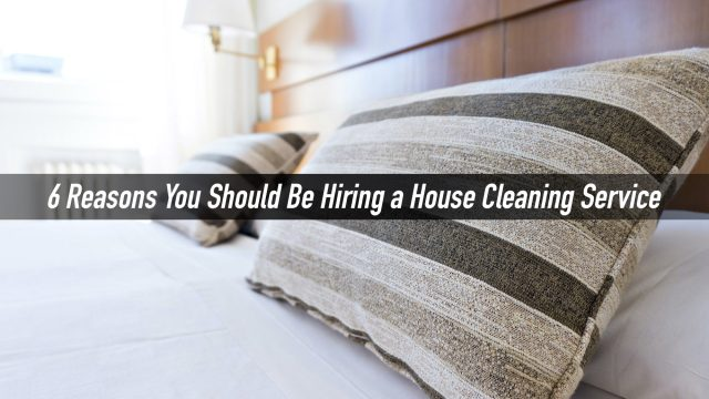 6 Reasons You Should Be Hiring a House Cleaning Service