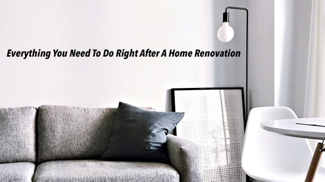 Everything You Need To Do Right After A Home Renovation