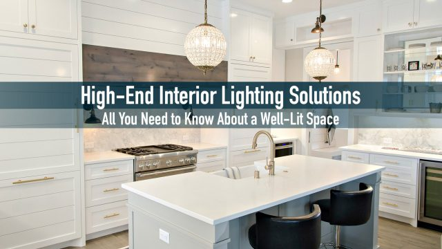 High-End Interior Lighting Solutions - All You Need to Know About a Well-Lit Space