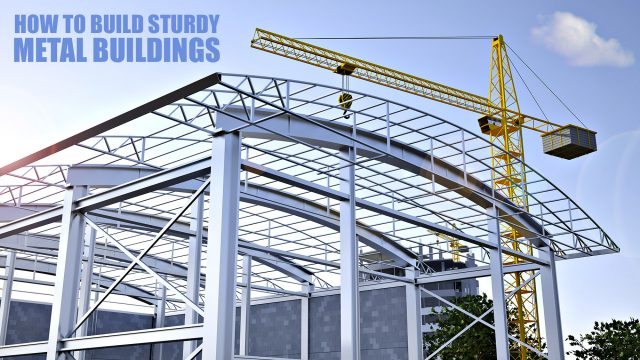 How To Build Sturdy Metal Buildings