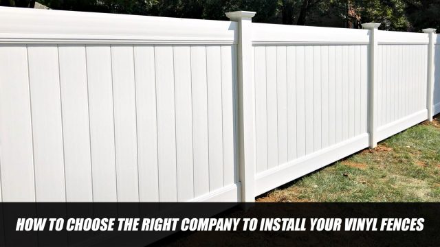 How to Choose the Right Company to Install Your Vinyl Fences