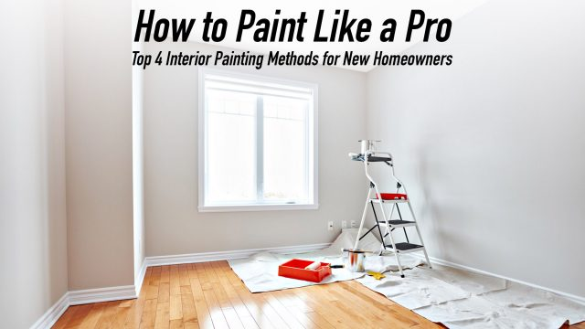 How to Paint Like a Pro - Top 4 Interior Painting Methods for New Homeowners